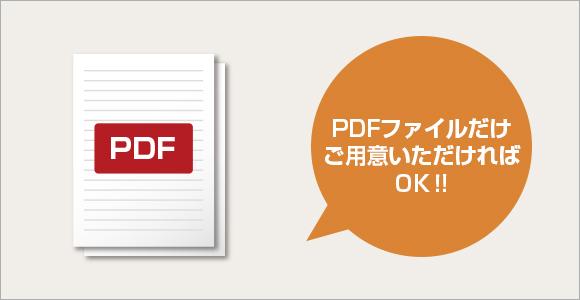 PDFファイルだけご用意いただければOK!
